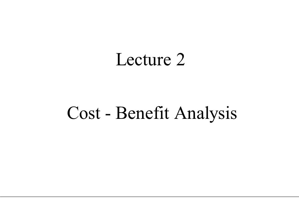 Lecture 2 Cost - Benefit Analysis