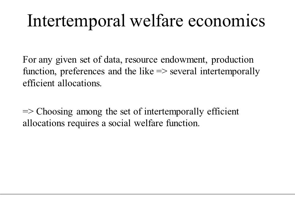 Intertemporal welfare economics For any given set of data, resource endowment, production function, preferences and the like => several intertemporall