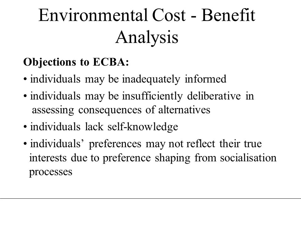 Environmental Cost - Benefit Analysis Objections to ECBA: individuals may be inadequately informed individuals may be insufficiently deliberative in a