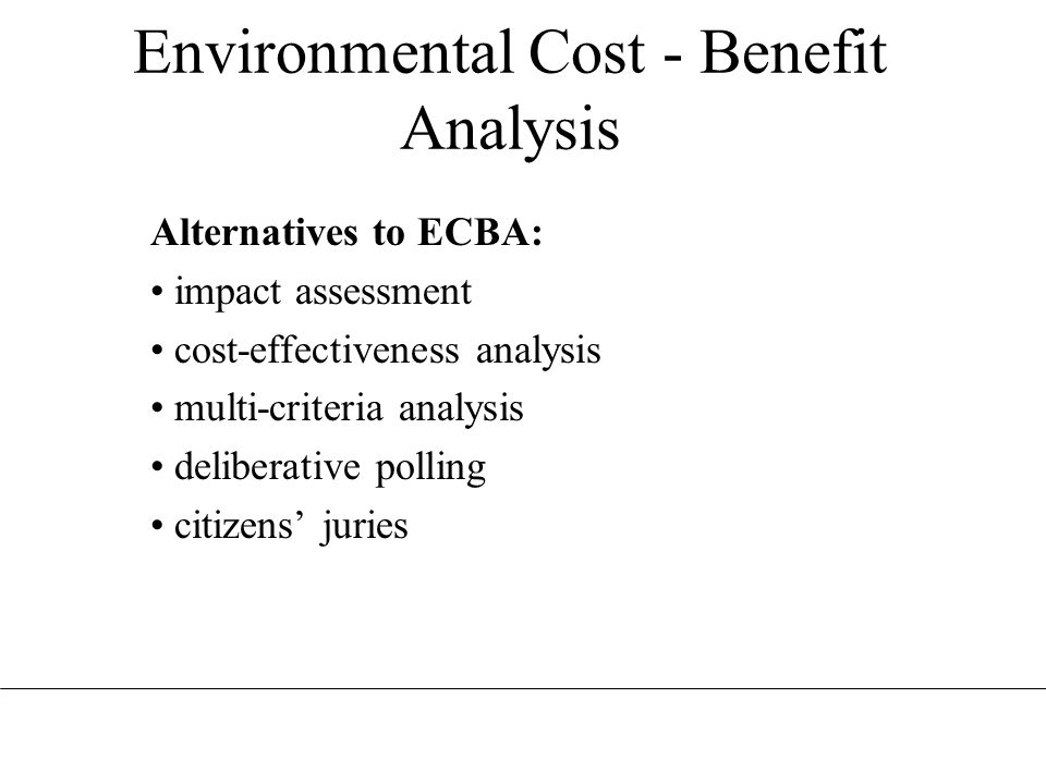 Environmental Cost - Benefit Analysis Alternatives to ECBA: impact assessment cost-effectiveness analysis multi-criteria analysis deliberative polling