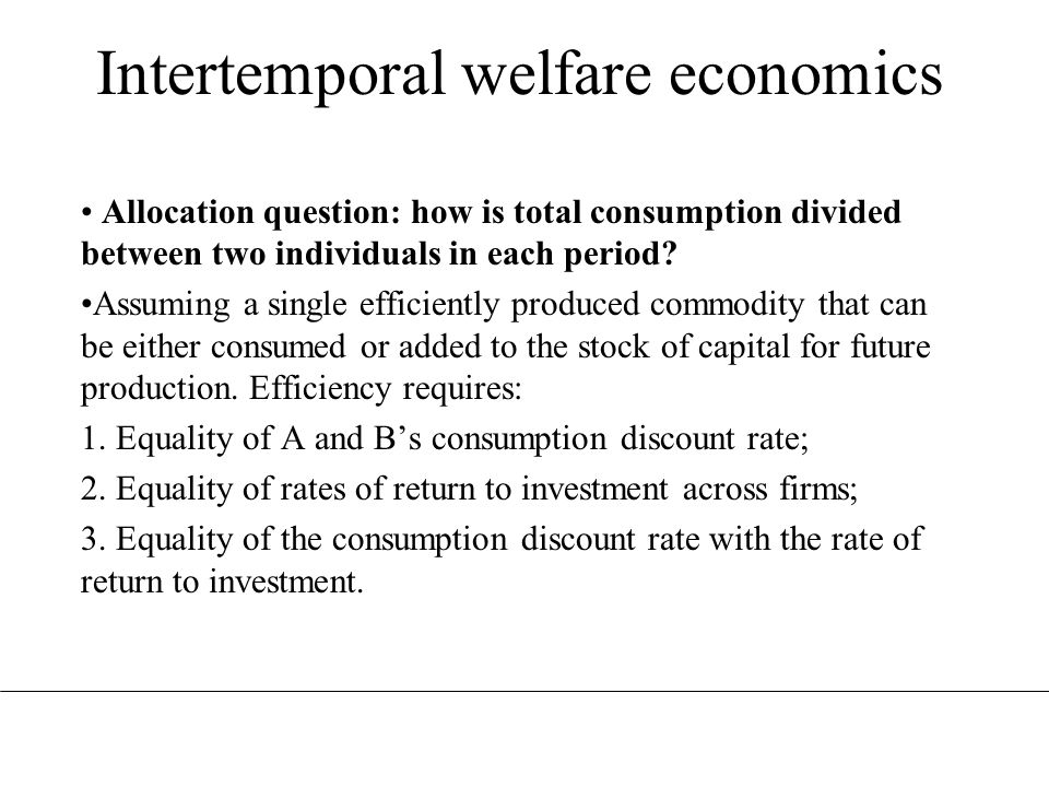 Intertemporal welfare economics Allocation question: how is total consumption divided between two individuals in each period? Assuming a single effici