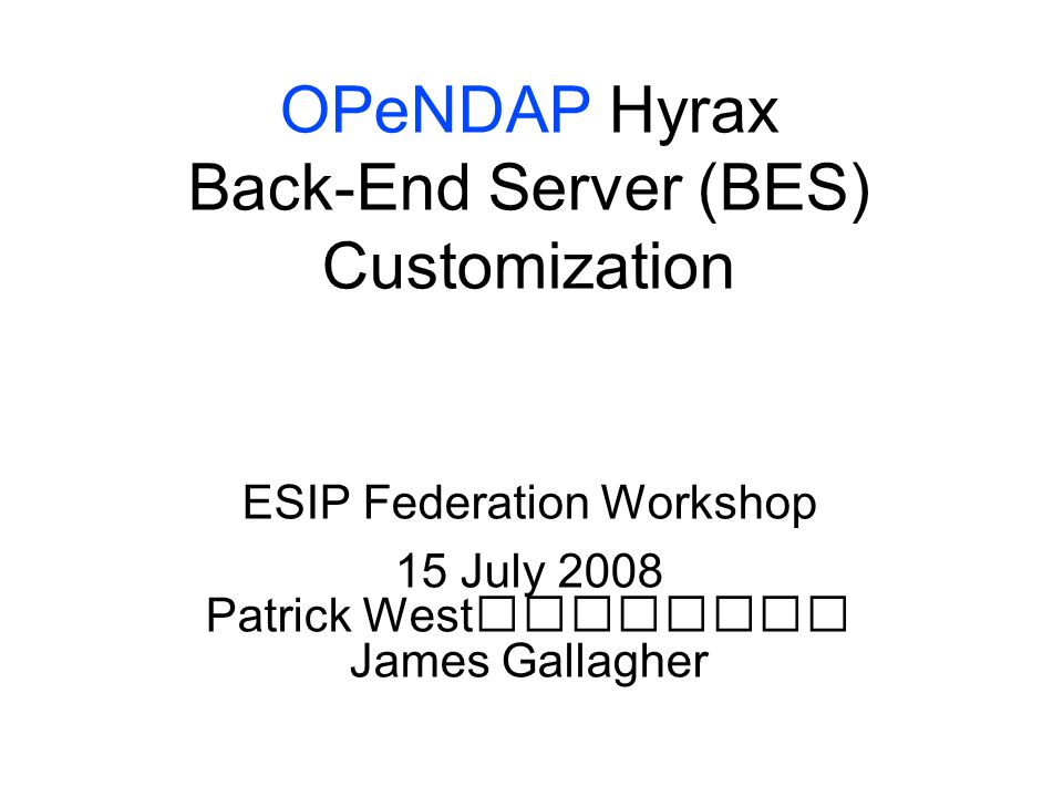 OPeNDAP Hyrax Back-End Server (BES) Customization ESIP Federation Workshop 15 July 2008 Patrick West James Gallagher