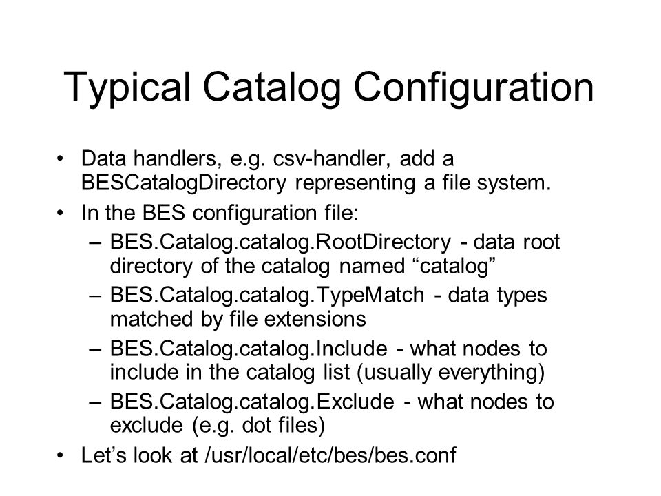 Typical Catalog Configuration Data handlers, e.g. csv-handler, add a BESCatalogDirectory representing a file system. In the BES configuration file: –B