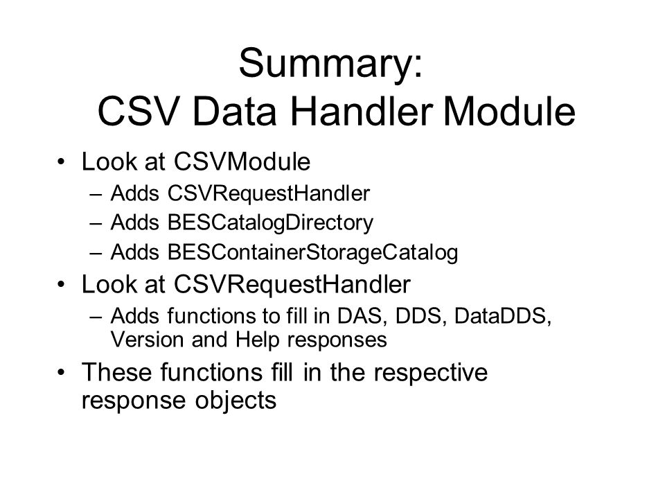 Summary: CSV Data Handler Module Look at CSVModule –Adds CSVRequestHandler –Adds BESCatalogDirectory –Adds BESContainerStorageCatalog Look at CSVReque