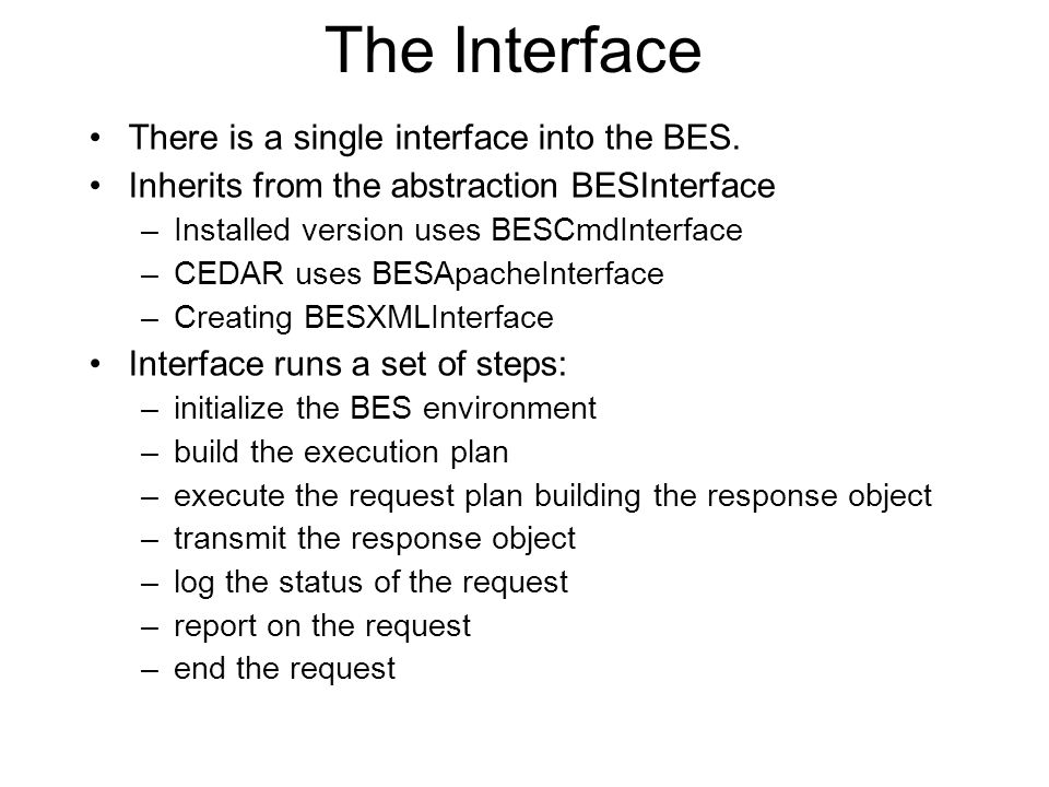 The Interface There is a single interface into the BES. Inherits from the abstraction BESInterface –Installed version uses BESCmdInterface –CEDAR uses