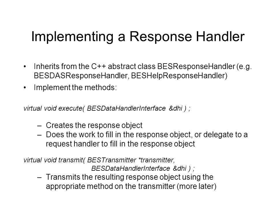 Implementing a Response Handler Inherits from the C++ abstract class BESResponseHandler (e.g. BESDASResponseHandler, BESHelpResponseHandler) Implement