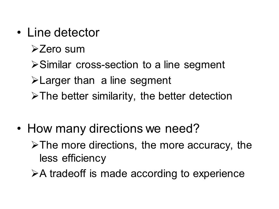 Line detector  Zero sum  Similar cross-section to a line segment  Larger than a line segment  The better similarity, the better detection How many directions we need.