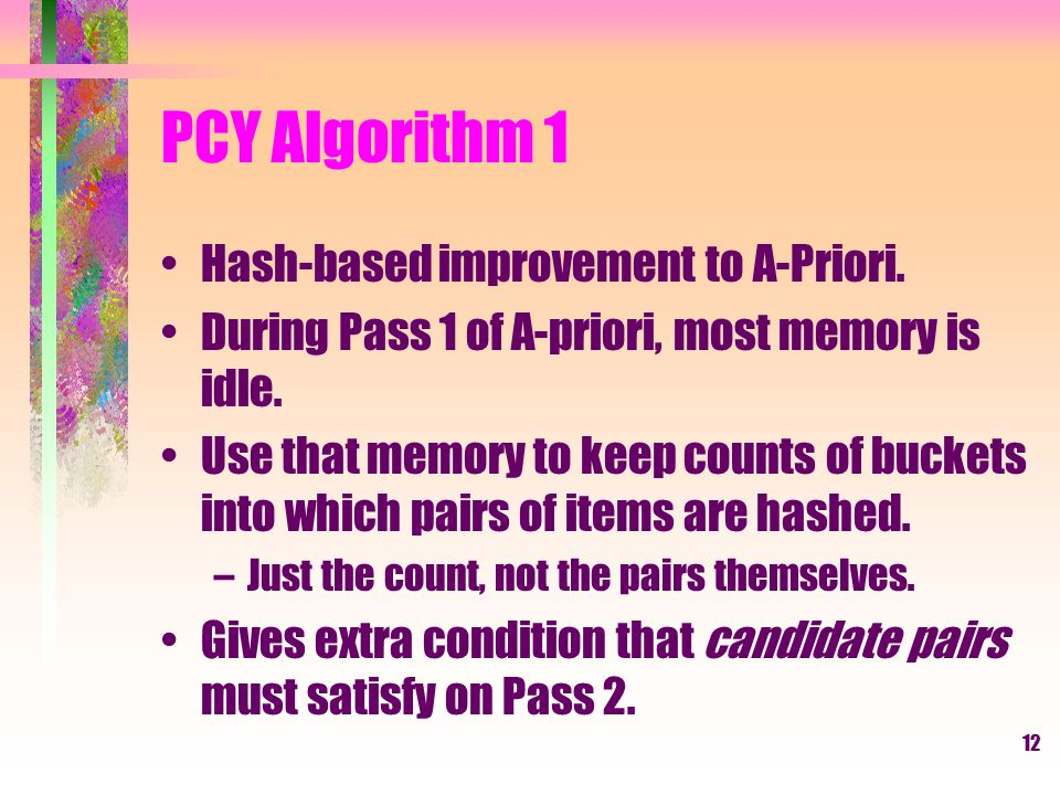13 PCY Algorithm 2 Hash table Item counts Bitmap Pass 1Pass 2 Frequent items Counts of candidate pairs