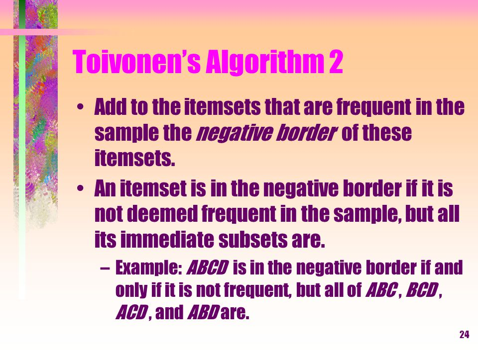 25 Toivonen's Algorithm 3 In a second pass, count all candidate frequent itemsets from the first pass, and also count the negative border.