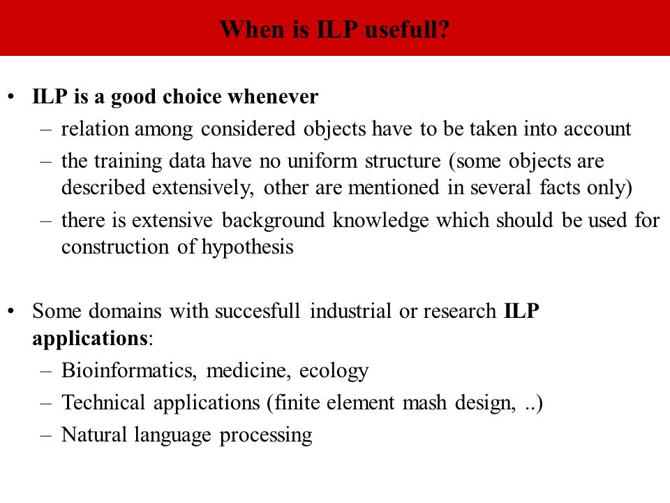 When is ILP usefull? ILP is a good choice whenever –relation among considered objects have to be taken into account –the training data have no uniform