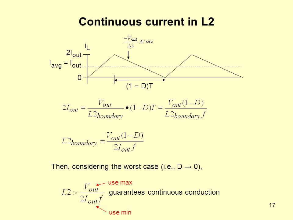 17 Continuous current in L2 2I out 0 I avg = I out iLiL (1 − D)T guarantees continuous conduction Then, considering the worst case (i.e., D → 0), use