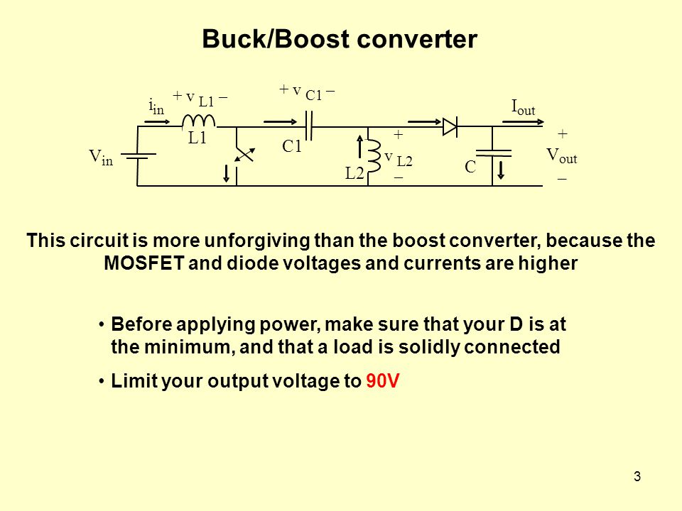 3 Buck/Boost converter This circuit is more unforgiving than the boost converter, because the MOSFET and diode voltages and currents are higher Before