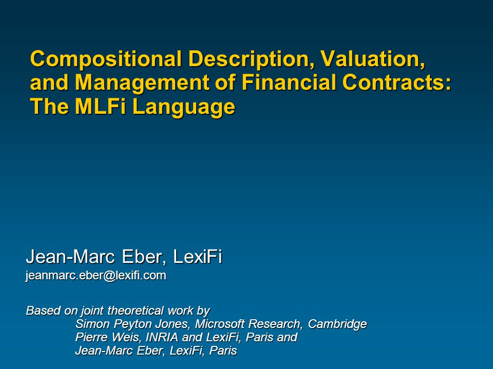 Compositional Description, Valuation, and Management of Financial Contracts: The MLFi Language Jean-Marc Eber, LexiFi jeanmarc.eber@lexifi.com Based on joint theoretical work by Simon Peyton Jones, Microsoft Research, Cambridge Pierre Weis, INRIA and LexiFi, Paris and Jean-Marc Eber, LexiFi, Paris