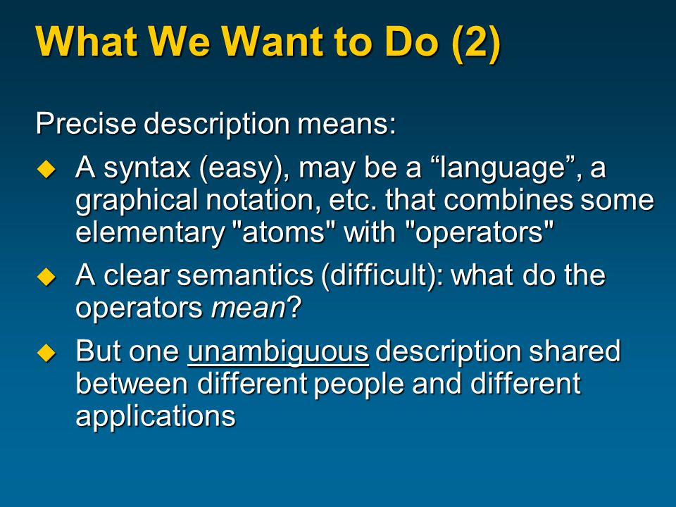 What We Want to Do (2) Precise description means:  A syntax (easy), may be a language , a graphical notation, etc.