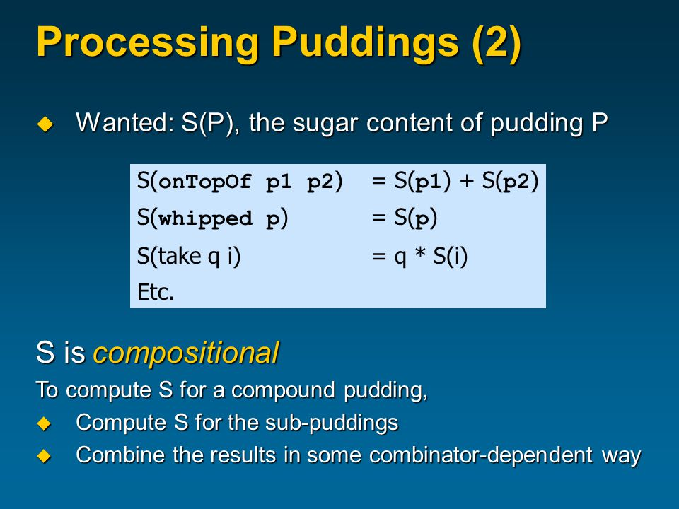 Processing Puddings (2)  Wanted: S(P), the sugar content of pudding P S( onTopOf p1 p2 ) = S( p1 ) + S( p2 ) S( whipped p ) = S( p ) S(take q i)= q * S(i) Etc.
