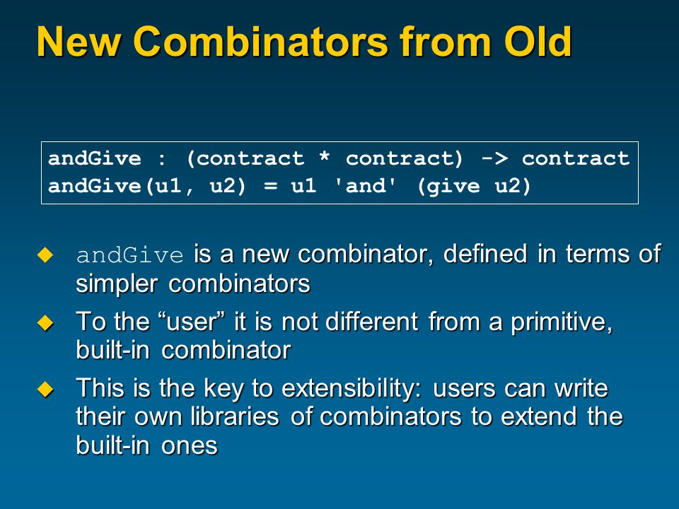 New Combinators from Old  is a new combinator, defined in terms of simpler combinators  andGive is a new combinator, defined in terms of simpler combinators  To the user it is not different from a primitive, built-in combinator  This is the key to extensibility: users can write their own libraries of combinators to extend the built-in ones andGive : (contract * contract) -> contract andGive(u1, u2) = u1 and (give u2)