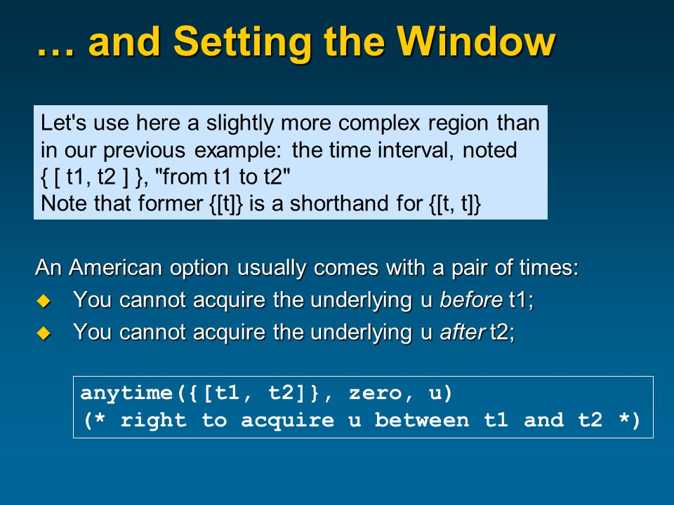 … and Setting the Window An American option usually comes with a pair of times:  You cannot acquire the underlying u before t1;  You cannot acquire the underlying u after t2; anytime({[t1, t2]}, zero, u) (* right to acquire u between t1 and t2 *) Let s use here a slightly more complex region than in our previous example: the time interval, noted { [ t1, t2 ] }, from t1 to t2 Note that former {[t]} is a shorthand for {[t, t]}