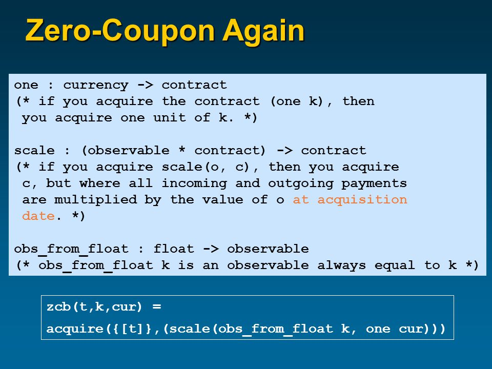 Zero-Coupon Again one : currency -> contract (* if you acquire the contract (one k), then you acquire one unit of k.