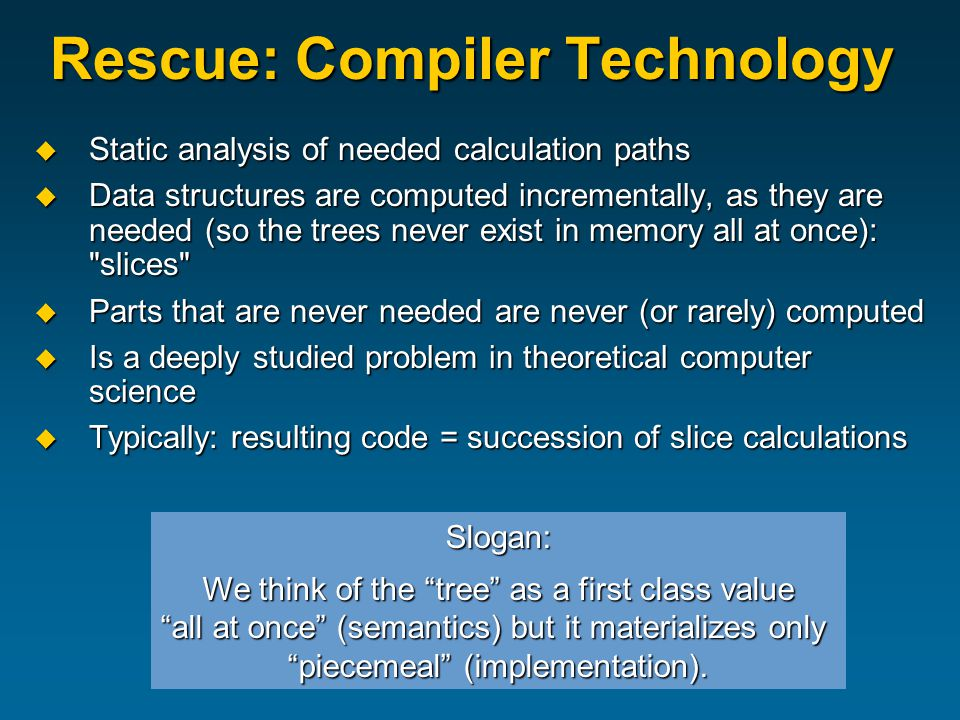Rescue: Compiler Technology  Static analysis of needed calculation paths  Data structures are computed incrementally, as they are needed (so the trees never exist in memory all at once): slices  Parts that are never needed are never (or rarely) computed  Is a deeply studied problem in theoretical computer science  Typically: resulting code = succession of slice calculations Slogan: We think of the tree as a first class value all at once (semantics) but it materializes only piecemeal (implementation).