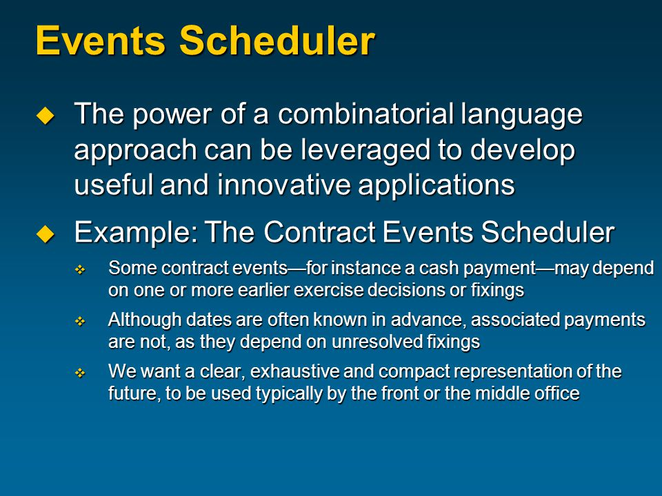 Events Scheduler  The power of a combinatorial language approach can be leveraged to develop useful and innovative applications  Example: The Contract Events Scheduler  Some contract events—for instance a cash payment—may depend on one or more earlier exercise decisions or fixings  Although dates are often known in advance, associated payments are not, as they depend on unresolved fixings  We want a clear, exhaustive and compact representation of the future, to be used typically by the front or the middle office