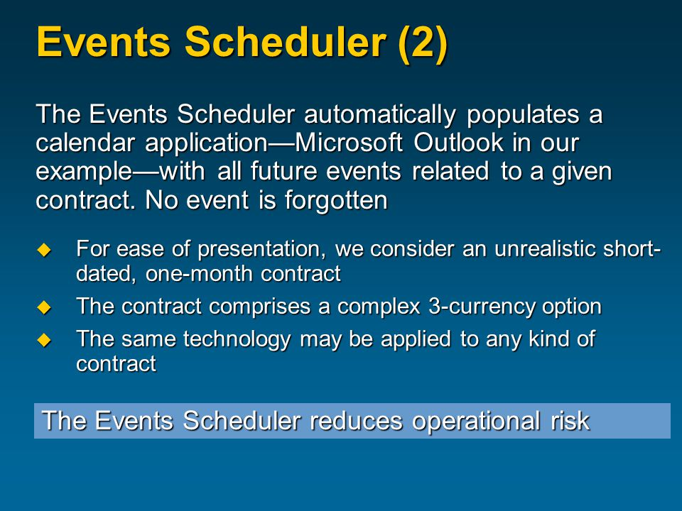 Events Scheduler (2) The Events Scheduler automatically populates a calendar application—Microsoft Outlook in our example—with all future events related to a given contract.
