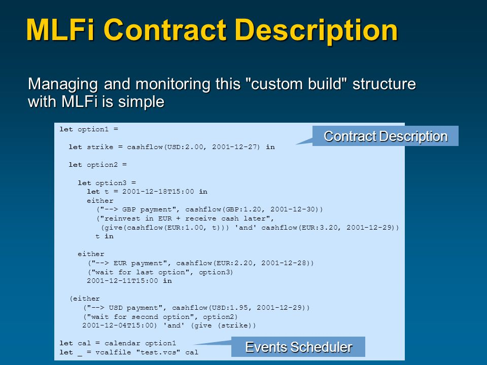 MLFi Contract Description Managing and monitoring this custom build structure with MLFi is simple let option1 = let strike = cashflow(USD:2.00, 2001-12-27) in let option2 = let option3 = let t = 2001-12-18T15:00 in either ( --> GBP payment , cashflow(GBP:1.20, 2001-12-30)) ( reinvest in EUR + receive cash later , (give(cashflow(EUR:1.00, t))) and cashflow(EUR:3.20, 2001-12-29)) t in either ( --> EUR payment , cashflow(EUR:2.20, 2001-12-28)) ( wait for last option , option3) 2001-12-11T15:00 in (either ( --> USD payment , cashflow(USD:1.95, 2001-12-29)) ( wait for second option , option2) 2001-12-04T15:00) and (give (strike)) let cal = calendar option1 let _ = vcalfile test.vcs cal Events Scheduler Contract Description