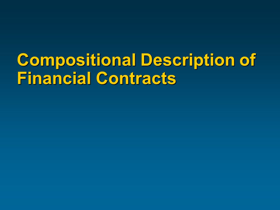 Financial Contracts Are Complex Example:  An option, exercisable any time between t1 and t2  on an underlying consisting of a sequence of fixed payments  plus some rule about what happens if you exercise the option between payments  plus a fixed payment at time t3  Complex structure  Subtle distinctions  Need for precision …for many uses!