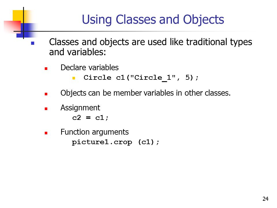 24 Using Classes and Objects Classes and objects are used like traditional types and variables: Declare variables Circle c1( Circle_1 , 5); Objects can be member variables in other classes.