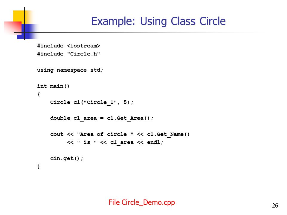 26 Example: Using Class Circle #include #include Circle.h using namespace std; int main() { Circle c1( Circle_1 , 5); double c1_area = c1.Get_Area(); cout << Area of circle << c1.Get_Name() << is << c1_area << endl; cin.get(); } File Circle_Demo.cpp