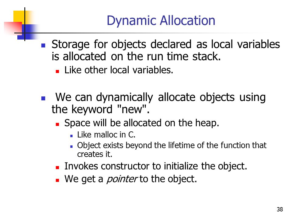 38 Dynamic Allocation Storage for objects declared as local variables is allocated on the run time stack.