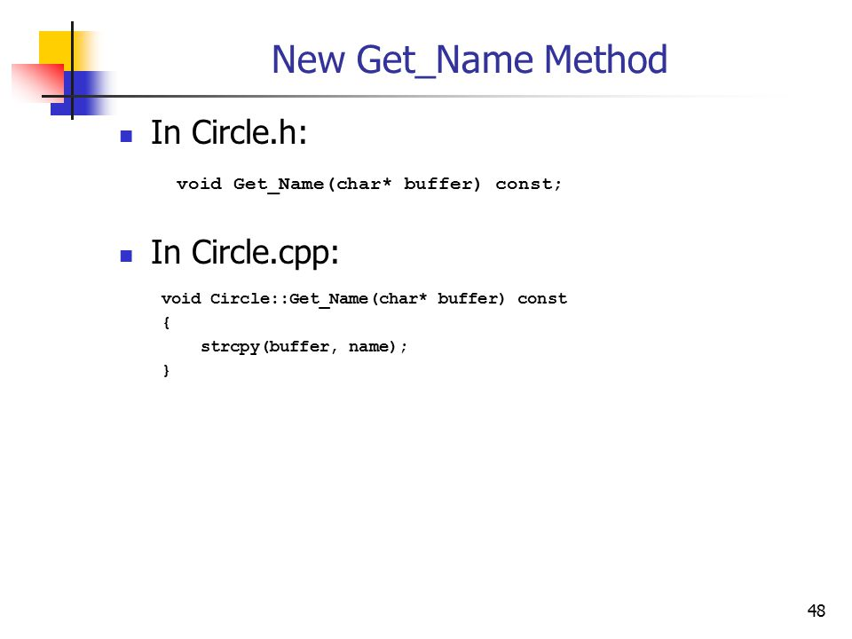 48 New Get_Name Method In Circle.h: void Get_Name(char* buffer) const; In Circle.cpp: void Circle::Get_Name(char* buffer) const { strcpy(buffer, name); }
