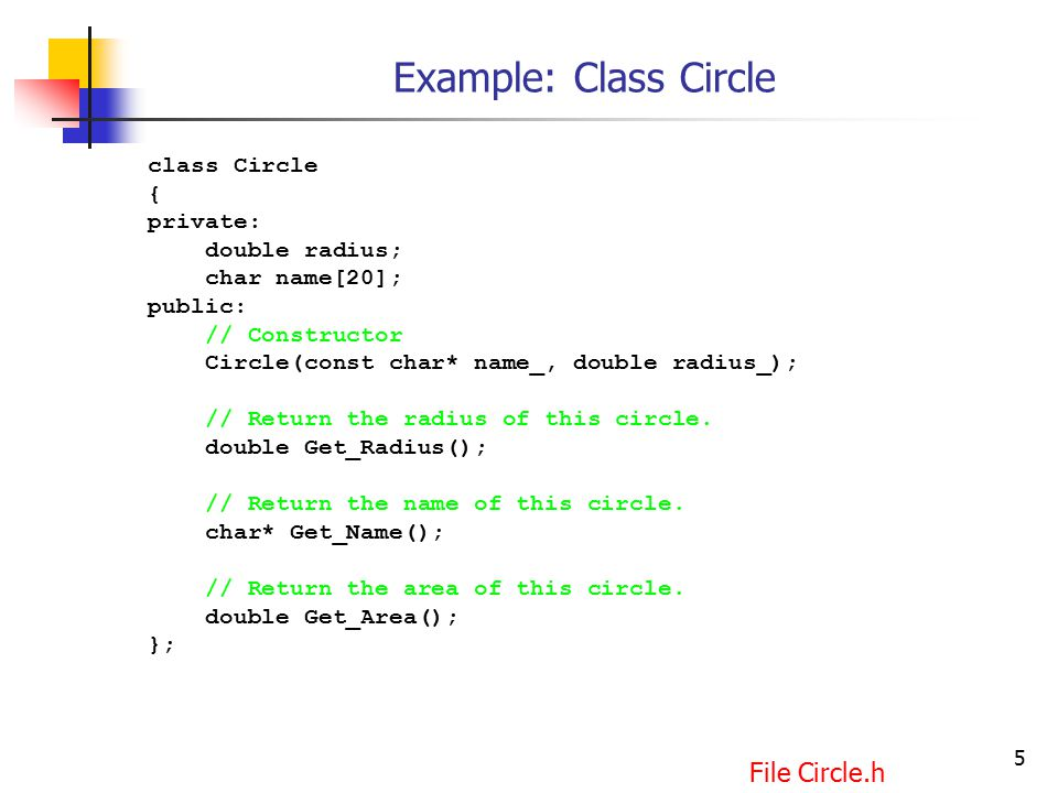 5 Example: Class Circle class Circle { private: double radius; char name[20]; public: // Constructor Circle(const char* name_, double radius_); // Return the radius of this circle.