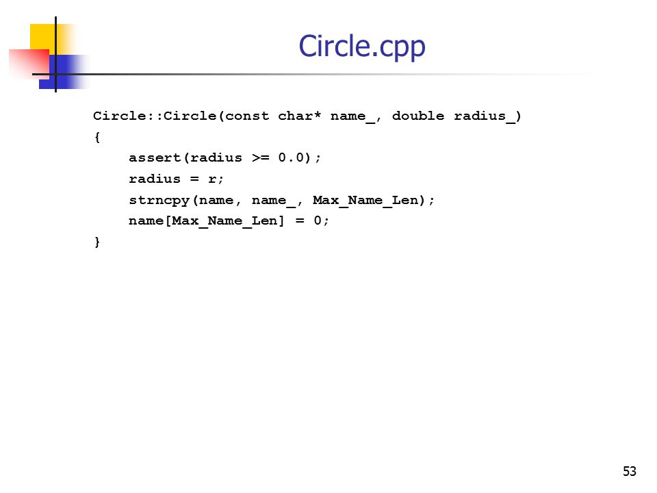 53 Circle.cpp Circle::Circle(const char* name_, double radius_) { assert(radius >= 0.0); radius = r; strncpy(name, name_, Max_Name_Len); name[Max_Name_Len] = 0; }