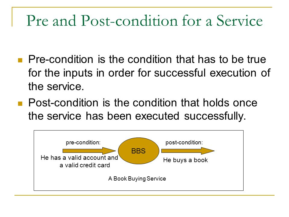 Pre and Post-condition for a Service Pre-condition is the condition that has to be true for the inputs in order for successful execution of the service.
