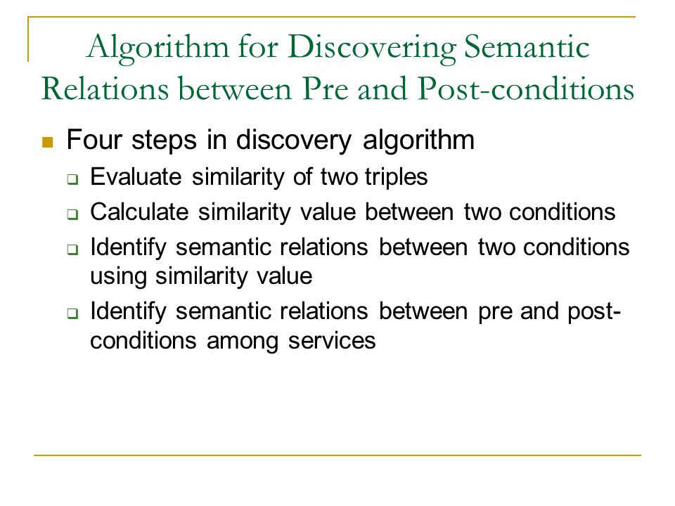 Algorithm for Discovering Semantic Relations between Pre and Post-conditions Four steps in discovery algorithm  Evaluate similarity of two triples  Calculate similarity value between two conditions  Identify semantic relations between two conditions using similarity value  Identify semantic relations between pre and post- conditions among services
