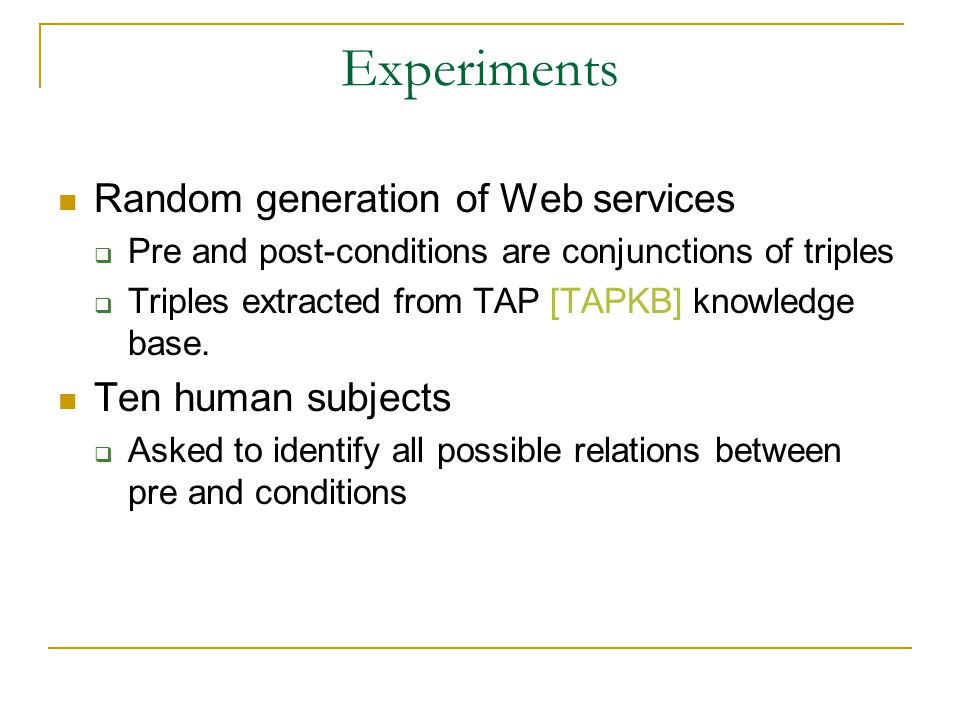 Experiments Random generation of Web services  Pre and post-conditions are conjunctions of triples  Triples extracted from TAP [TAPKB] knowledge base.