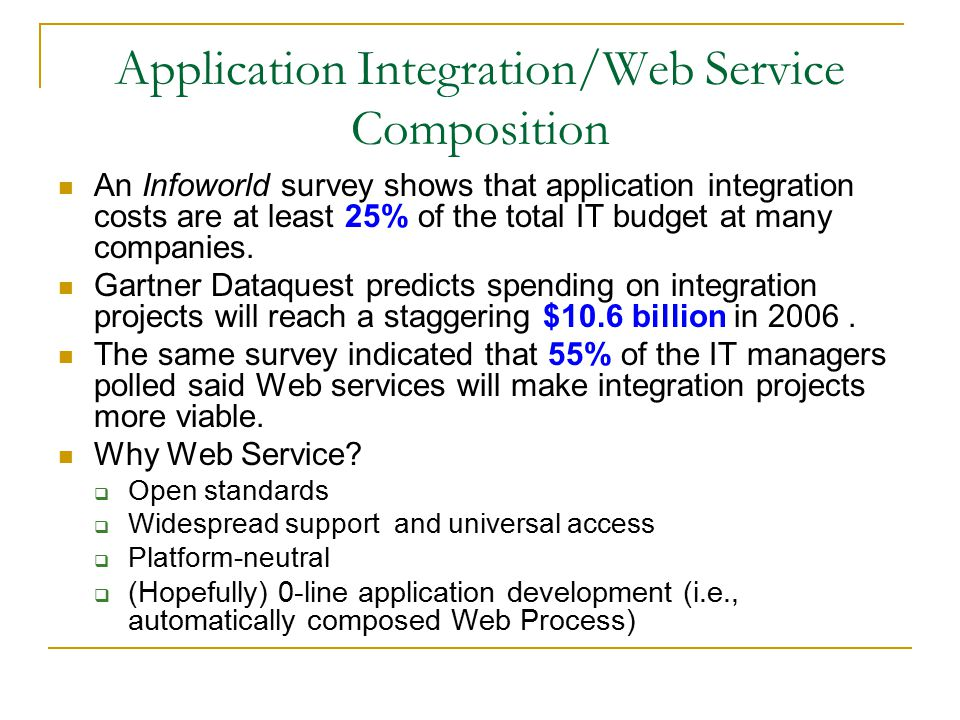 Application Integration/Web Service Composition An Infoworld survey shows that application integration costs are at least 25% of the total IT budget at many companies.