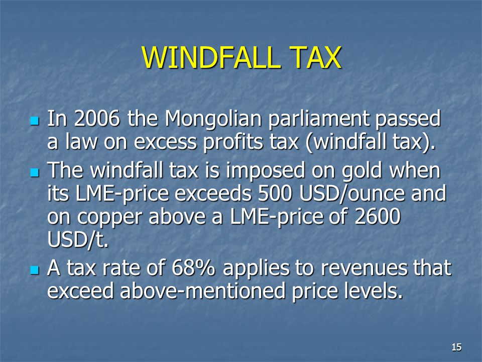 15 WINDFALL TAX In 2006 the Mongolian parliament passed a law on excess profits tax (windfall tax). In 2006 the Mongolian parliament passed a law on e