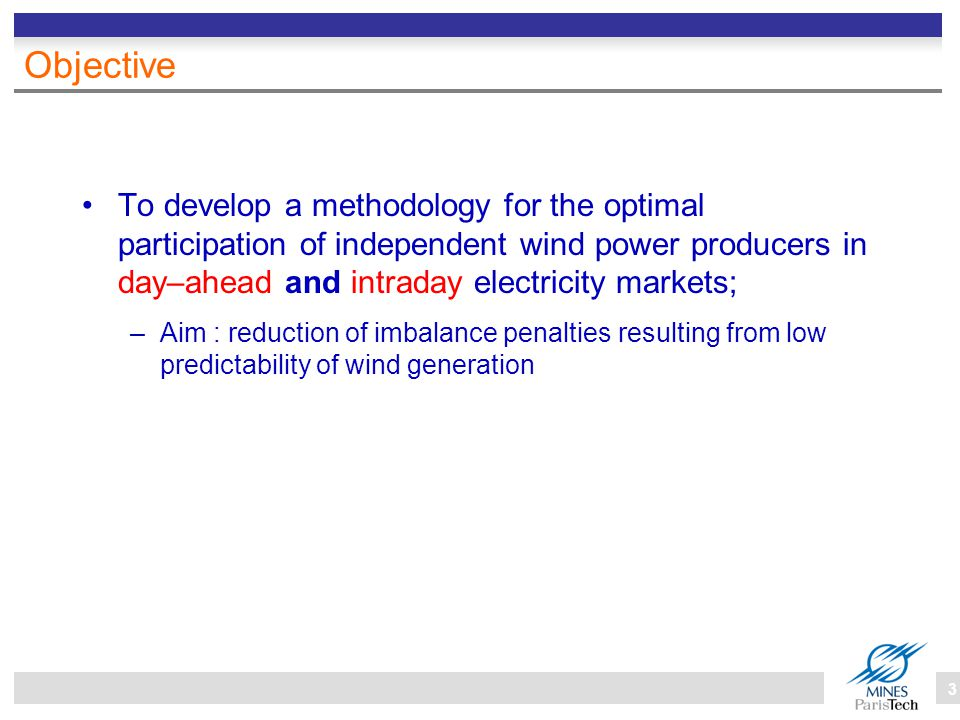 3 Objective To develop a methodology for the optimal participation of independent wind power producers in day–ahead and intraday electricity markets; –Aim : reduction of imbalance penalties resulting from low predictability of wind generation