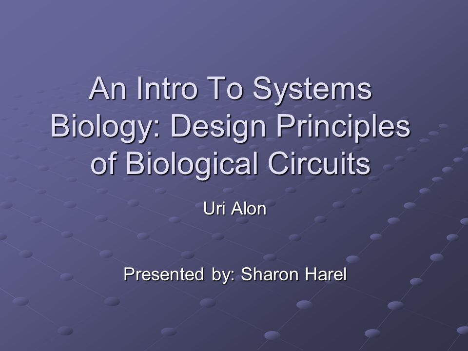 An Intro To Systems Biology: Design Principles of Biological Circuits Uri Alon Presented by: Sharon Harel