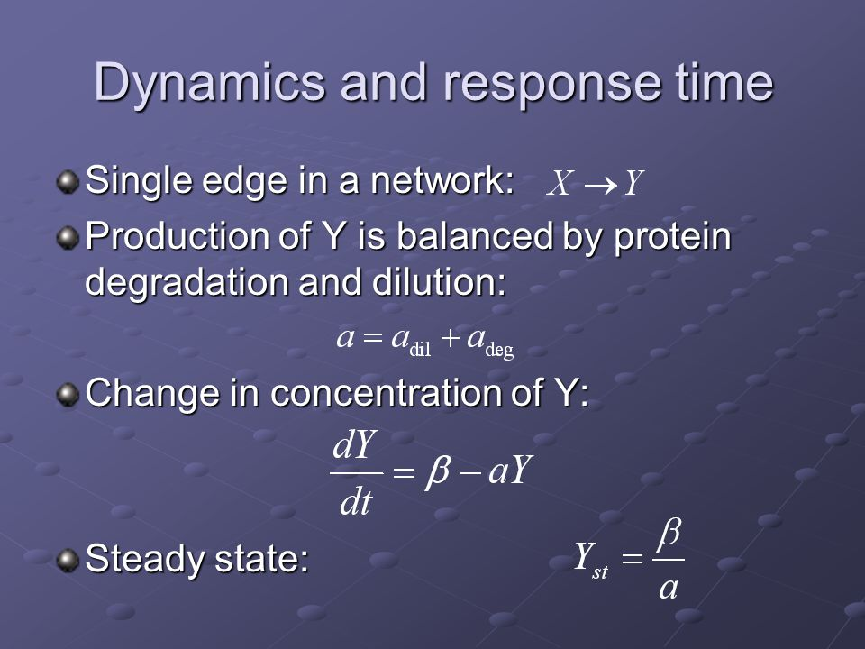 Dynamics and response time Single edge in a network: Production of Y is balanced by protein degradation and dilution: Change in concentration of Y: Steady state: