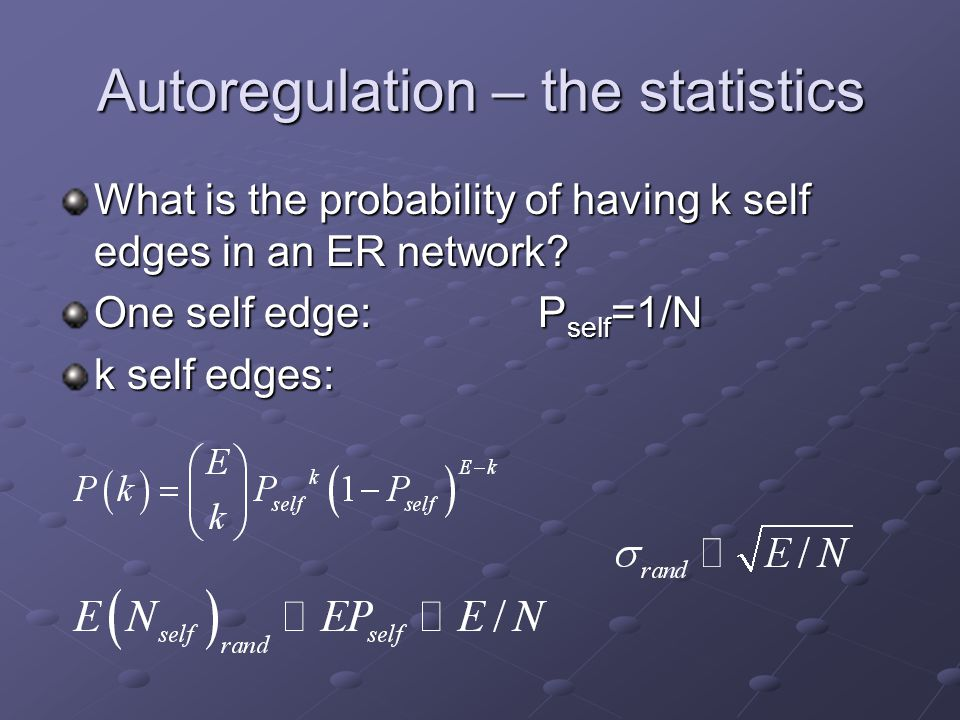 Autoregulation – the statistics What is the probability of having k self edges in an ER network? One self edge:P self =1/N k self edges: