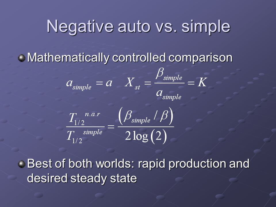 Negative auto vs. simple Mathematically controlled comparison Best of both worlds: rapid production and desired steady state