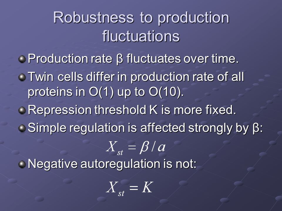 Robustness to production fluctuations Production rate β fluctuates over time. Twin cells differ in production rate of all proteins in O(1) up to O(10)