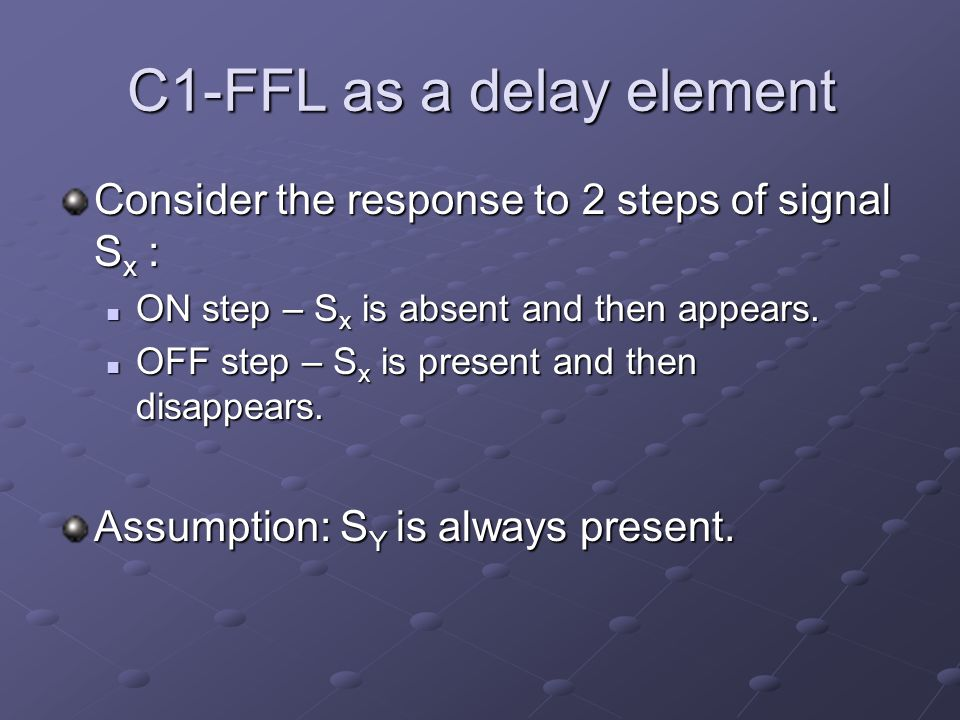 C1-FFL as a delay element Consider the response to 2 steps of signal S x : ON step – S x is absent and then appears. ON step – S x is absent and then