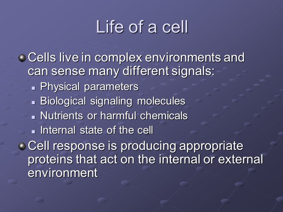 Life of a cell Cells live in complex environments and can sense many different signals: Physical parameters Physical parameters Biological signaling molecules Biological signaling molecules Nutrients or harmful chemicals Nutrients or harmful chemicals Internal state of the cell Internal state of the cell Cell response is producing appropriate proteins that act on the internal or external environment