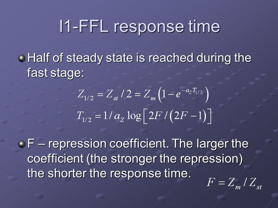 I1-FFL response time Half of steady state is reached during the fast stage: F – repression coefficient. The larger the coefficient (the stronger the r