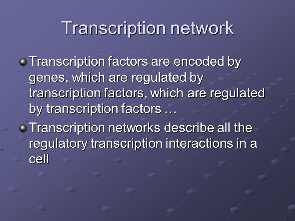 Transcription network Transcription factors are encoded by genes, which are regulated by transcription factors, which are regulated by transcription factors … Transcription networks describe all the regulatory transcription interactions in a cell