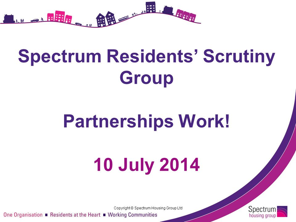 © Spectrum Housing Group Ltd Co-regulation @ Spectrum Resident Associations / Local Groups Spectrum Resident Group Service Improvement Groups Spectrum Group Board Finance Committee Remuneration & Selection Committee 3 CountiesDevon+HampshireMedina South Wessex 5 x Spectrum Community Forums Scrutiny & Advice Delivery & Decisions Designated Tenant Panel