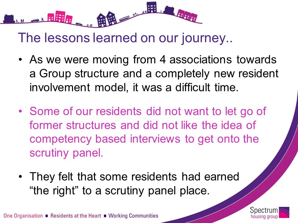 The lessons learned on our journey.. As we were moving from 4 associations towards a Group structure and a completely new resident involvement model,